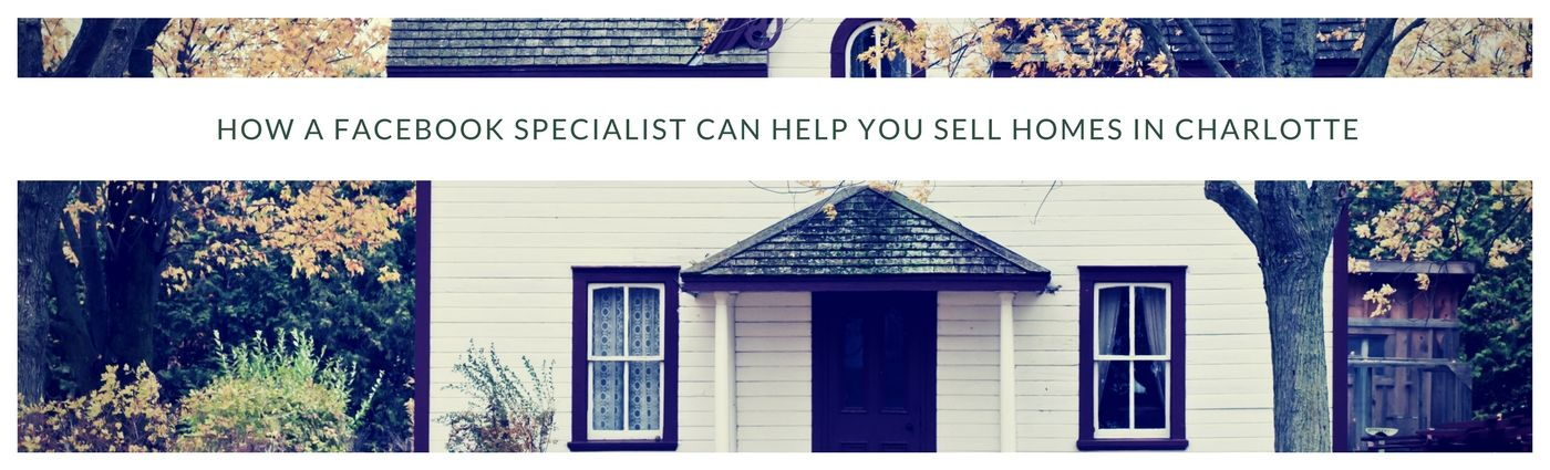 How a Facebook Specialist can help you Sell Homes in Charlotte